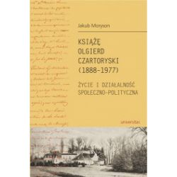 Książę Olgierd Czartoryski (1888-1977). Życie i działalność społeczno-polityczna