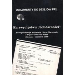 Ku zwycięstwu Solidarności. Korespondencja Ambasady USA w Warszawie z Departamentem Stanu. Styczeń - wrzesień 1989