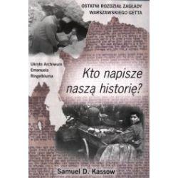 Kto napisze naszą historię. Ostatni rozdział zagłady warszawskiego getta. Ukryte Archiwum Emanuela Ringelbluma