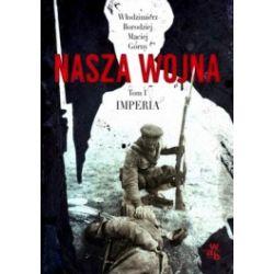 Nasza wojna. Tom 1 Imperia 1912-1916