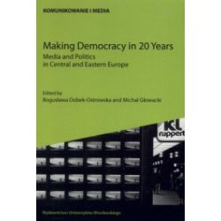 Making Democracy in 20 Years. Media and Politics ine Central and Eastern Europe
