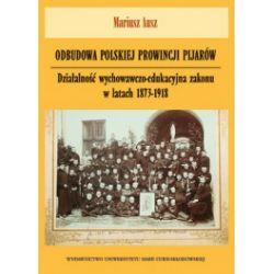 Odbudowa polskiej prowincji pijarów. Działalność wychowawczo-edukacyjna zakonu w latach 1873-1918