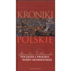 Początek i progres wojny moskiewskiej. Kroniki polskie. Tom 7