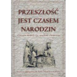 Przeszłość jest czasem narodzin. Z dziejów Wiślicy i jej związków z Krakowem