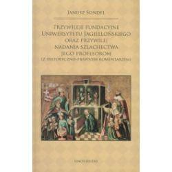Przywileje fundacyjne uniwersytetu Jagiellońskiego oraz przywilej nadania szlachectwa jego profesorom (z historyczno- prawnym komentarzem)