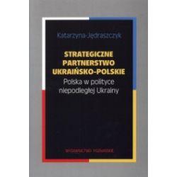 Strategiczne partnerstwo ukraińsko-polskie. Polska w polityce niepodległej Ukrainy