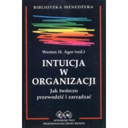 Intuicja w organizacji. Jak twórczo przewodzić i zarządzać