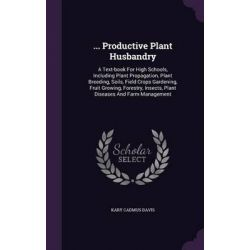 ... Productive Plant Husbandry, A Text-Book for High Schools, Including Plant Propagation, Plant Breeding, Soils, Field