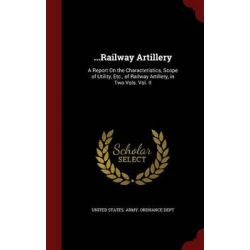...Railway Artillery, A Report on the Characteristics, Scope of Utility, Etc., of Railway Artillery, in Two Vols. Vol. II by United States Army Ordnance Dept, 9781297539916.