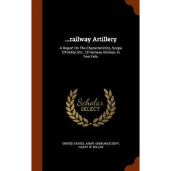 ...Railway Artillery, A Report on the Characteristics, Scope of Utility, Etc., of Railway Artillery, in Two Vols. by United States Army Ordnance Dept, 9781343769090.