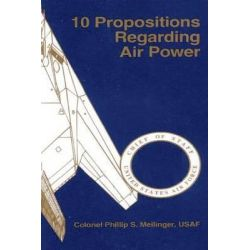 10 Propositions Regarding Air Power by School of Advanced Airpower Studies, 9781507732168.
