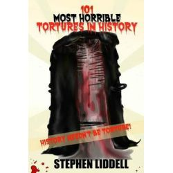 101 Most Horrible Tortures in History, History Needn't Be Torture! by MR Stephen Liddell, 9781511957267.