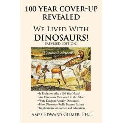 100 Year Cover-Up Revealed, We Lived with Dinosaurs! (Revised Edition) by James Edward Gilmer Ph. D., 9781463416836.
