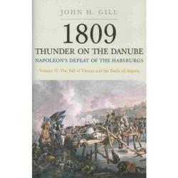 1809 Thunder on the Danube: Fall of Vienna and the Battle of Aspern v. 2, Napoleon's Defeat of the Habsburgs by John H. Gill, 9781848325104.
