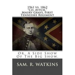 1961 vs. 1862 Co. Aytch. Maury Grays, First Tennessee Regiment, Or, a Side Show of the Big Show. by Sam R Watkins, 9781480148352.