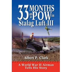 33 Months as a POW in Stalag Luft III, A World War II Airman Tells His Story by A.P. Clark, 9781555915360.