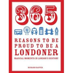 365 Reasons to be Proud to be a Londoner, Magical Moments in London's History by Richard Happer, 9781910232064.