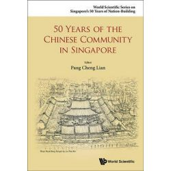 50 Years of the Chinese Community in Singapore, World Scientific Series on 50 Years of Nation-Building by Pang Cheng Lian, 9789814675406.