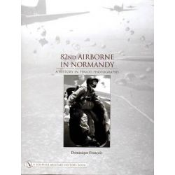 82nd Airborne in Normandy, A History in Period Photos by Dominique Francois, 9780764320576.