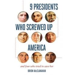9 Presidents Who Screwed Up America, And Four Who Tried to Save Her by Brion T. McClanahan, 9781621573753.