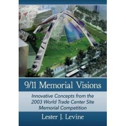 9/11 Memorial Visions, Innovative Concepts from the 2003 World Trade Center Site Memorial Competition by Lester J. Levine, 9781476665085.