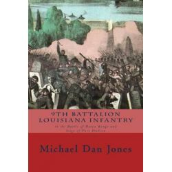 9th Battalion Louisiana Infantry, In the Battle of Baton Rouge and Siege of Port Hudson by Michael Dan Jones, 9781500723040.
