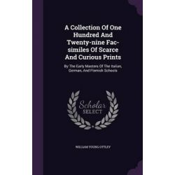 A Collection of One Hundred and Twenty-Nine Fac-Similes of Scarce and Curious Prints, By the Early Masters of the Italian, German, and Flemish Schoo by William Young Ottley, 9781342416148.