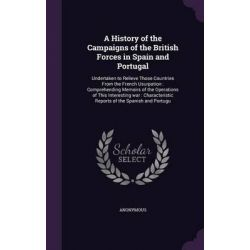 A History of the Campaigns of the British Forces in Spain and Portugal, Undertaken to Relieve Those Countries from the French Usurpation: Comprehend by Anonymous, 9781342132970.