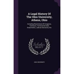 A Legal History of the Ohio University, Athens, Ohio, Including Resolutions of Congress, Contracts, Territorial & State Enactments, Judicial Decisio by Ohio University, 9781342460578.
