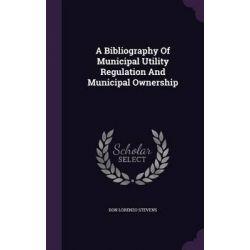 A Bibliography of Municipal Utility Regulation and Municipal Ownership by Don Lorenzo Stevens, 9781343081277.
