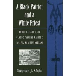 A Black Patriot and a White Priest, Andre Cailloux and Claude Paschal Maistre in Civil War New Orleans by Stephen J Ochs, 9780807131572.