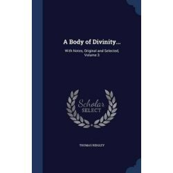 A Body of Divinity..., With Notes, Original and Selected, Volume 3 by Thomas Ridgley, 9781296870409.