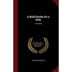 A Bold Stroke for a Wife, A Comedy by Susanna Centlivre, 9781298500779.