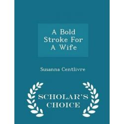 A Bold Stroke for a Wife - Scholar's Choice Edition by Susanna Centlivre, 9781298026613.
