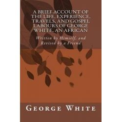 A Brief Account of the Life, Experience, Travels, and Gospel Labours of George White, an African, Written by Himself, and Revised by a Friend by George White, 9781500785185.