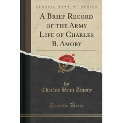 A Brief Record of the Army Life of Charles B. Amory (Classic Reprint) by Charles Bean Amory, 9781330964125.