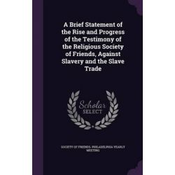 A Brief Statement of the Rise and Progress of the Testimony of the Religious Society of Friends, Against Slavery and the Slave Trade by Society of Friends Philadelphia Yearly, 978134210070