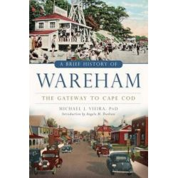A Brief History of Wareham:, The Gateway to Cape Cod by Michael J Vieira, 9781626194809.