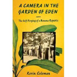 A Camera in the Garden of Eden, The Self-Forging of a Banana Republic by Kevin Coleman, 9781477308554.