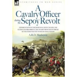 A Cavalry Officer During the Sepoy Revolt - Experiences with the 3rd Bengal Light Cavalry, the Guides and Sikh Irregular Cavalry from the Outbreak O by A R D MacKenzie, 9781846770395.