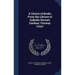 A Choice of Books from the Library of Isabella Stewart Gardner, Fenway Court by Isabella Stewart Gardner, 9781298900067.