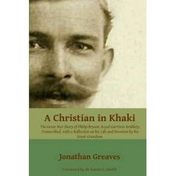A Christian in Khaki, The Great War Diary of Philip Bryant, Royal Garrison Artillery, Transcribed with a Reflection on His Life and Devotion by His Great-Grandson by Jonathan Greaves, 9781