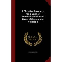 A Christian Directory, Or, a Body of Practical Divinity and Cases of Conscience, Volume 3 by Richard Baxter, 9781296557294.