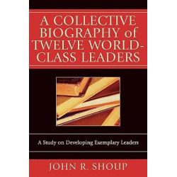A Collective Biography of Twelve World-class Leaders, A Study on Developing Exemplary Leaders by John R. Shoup, 9780761831594.