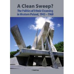 A Clean Sweep?, The Politics of Ethnic Cleansing in Western Poland, 1945-1960 by T. David Curp, 9781580462389.