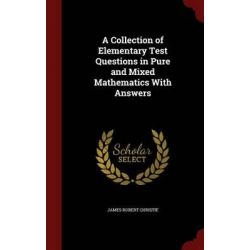 A Collection of Elementary Test Questions in Pure and Mixed Mathematics with Answers by James Robert Christie, 9781297663055.