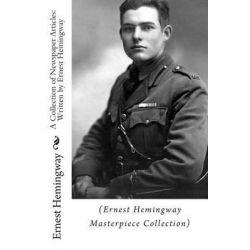 A Collection of Newspaper Articles, Written by Ernest Hemingway: (Ernest Hemingway Masterpiece Collection) by Ernest Hemingway, 9781505973006.