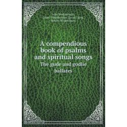 A Compendious Book of Psalms and Spiritual Songs the Gude and Godlie Ballates by John Wedderburn, 9785518417212.