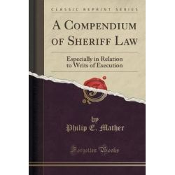 A Compendium of Sheriff Law, Especially in Relation to Writs of Execution (Classic Reprint) by Philip E Mather, 9781330943540.