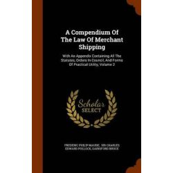 A Compendium of the Law of Merchant Shipping, With an Appendix Containing All the Statutes, Orders in Council, and Forms of Practical Utility, Volume 2 by Frederic Philip Maude, 9781344053